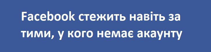 facebook стежить навіть за тими у кого немає акаунту